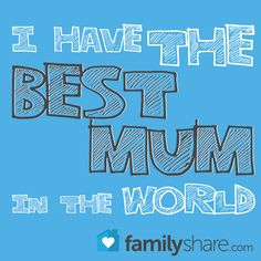 Do you have the best mum in the whole world?  www.FamilyShare.com