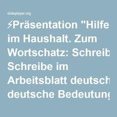 """⚡Präsentation """"Hilfe im Haushalt. Zum Wortschatz: Schreibe im Arbeitsblatt deutsche Bedeutung. Deutsch:Česky: Staub saugenvysávat Staub wischenutírat prach abwaschen."""""""
