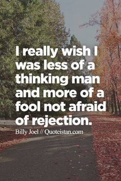 I really wish I was less of a thinking man and more of a fool not afraid of rejection.