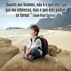 Quanto aos homens, nao e o que eles sao que me interessa, mas o que eles podem se tornar... Jean-Paul Sartre