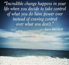 """2cfdd7eb200d ... in your life when you decide to take control of what you do have power  over instead of craving control over what you don t."""" ― Steve Maraboli"""