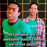 Just because we're awesome doesn't mean we're not adults!-Troy