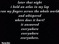 Later that night i held an atlas in my lap, ran my fingers across the whole world and whispered where does it hurt? it answered everywhere everywhere everywhere. by Warsan Shire Social Issues, Whisper, Beyonce, Dan, It Hurts, Hold On, Cards Against Humanity, Thoughts, Words