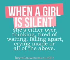"""""""When a girl is silent, she's either over thinking, tired of waiting, falling apart, crying inside or all of the above.""""."""