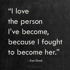 I have fought very hard to be this way and not one single person will ever be able to change that about me!