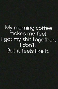 My morning coffee makes me feel I got my shit together. I don't. But it feels like it.