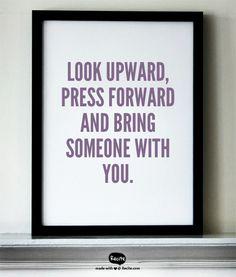 Look upward, press forward and bring someone with you.
