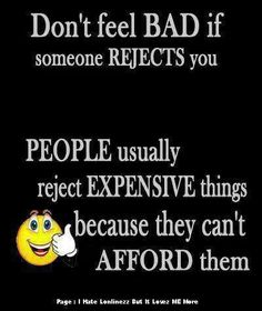 Don't feel bad when someone REJECTS you !!!