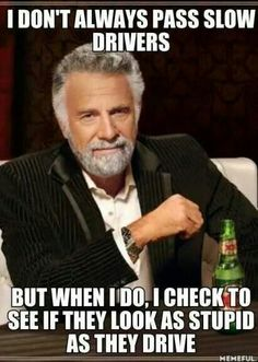 I don't always pass slow drivers... But when I do, I check to see if they look as stupid as they drive. - Yep!