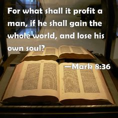 Mark 8:36 For what shall it profit a man, if he shall gain the whole world, and lose his own soul?
