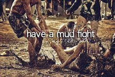have a mud fight! Looks like fun!