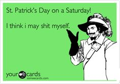 St. Patrick's Day on a Saturday! I think i may shit myself.