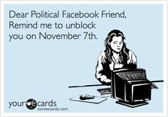 Dear Political Facebook Friend, Remind me to unblock you on November 7th.