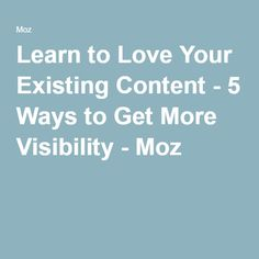 Learn to Love Your Existing Content - 5 Ways to Get More Visibility - Moz
