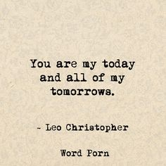 """You are my today and all of my tomorrows."" -Leo Christopher"