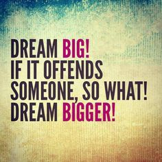 Quote of the Day - Dream Bigger!