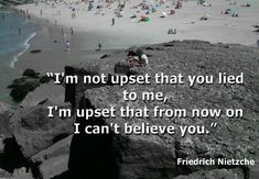"""""""I'm not upset that you lied to me, I'm upset that from now on I can't believe you.""""    Author: Friedrich Nietzshe"""