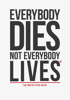 Everybody dies, not everybody lives.... Live your life to the fullest. thedailyquotes.com #CarpeDiem