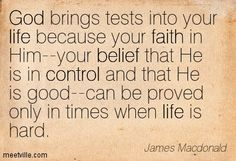 God brings tests into your life because your faith in Him--your belief that He is in control and that He is good--can be proved only in times when life is hard.