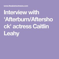 Interview with 'Afterburn/Aftershock' actress Caitlin Leahy