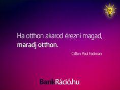 Ha otthon akarod érezni magad, maradj otthon. - Clifon Paul Fadiman, www.bankracio.hu idézet