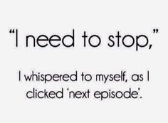 """I need to stop, I whispered to myself, as I clicked """"next episode ..."""