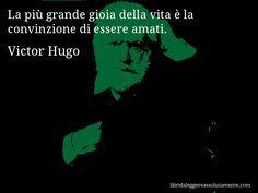 Aforisma di Victor Hugo , La più grande gioia della vita è la convinzione di essere amati.
