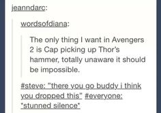 I realky hope they show this in Avengers in the comics Steve was the only other Avenger worthy to pick up Mjolnir<<<lol this almost happened but I think cap didn't want thor to feel bad so he was like oh no, almost! Dc Movies, Marvel Movies, Be My Hero, Fandoms, Loki, Thor, Geek Out, Steve Rogers, Marvel Cinematic Universe