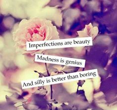 Imperfections are beauty Madness is genius And silly is better than boring