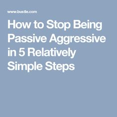 How to Stop Being Passive Aggressive in 5 Relatively Simple Steps