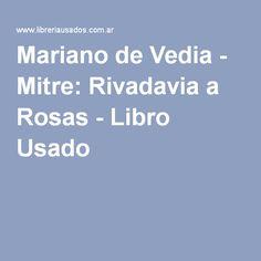 Mariano de Vedia - Mitre: Rivadavia a Rosas - Libro Usado