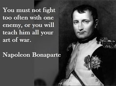 """You must not fight too often with one enemy, or you will teach him all your art of war."" - Napoleon Bonaparte"