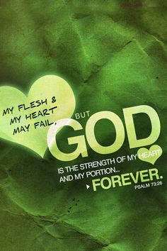 My flesh & my heart may fail, but God is the strength of my heart and my portion... Forever.  Psalm 73:26