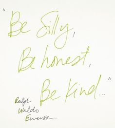 Be silly, be honest, be kind.  - Ralph Waldo Emerson