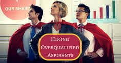 Hiring Overqualified Aspirants Could Be Your Next Best Smartest Move