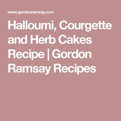 Halloumi, Courgette and Herb Cakes Recipe | Gordon Ramsay Recipes