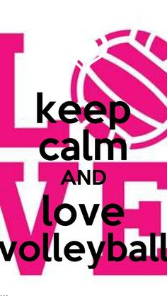 Keep calm and love Volleyball!  but with volleyball, you can't really keep calm! <3
