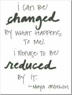 I can be changed by what happens to me. I refuse to be reduced by it