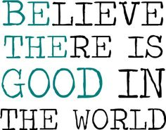 Believe There Is Good In The World-BE THE GOOD