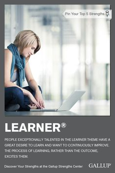 A desire to learn and continuously improve is a sign of the Learner strength. Discover your strengths at Gallup Strengths Center. www.gallupstrengthscenter.com