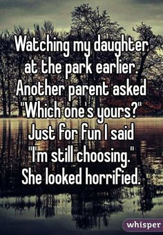 """Watching my daughter at the park earlier. Another parent asked ""Which one's yours?"" Just for fun I said ""I'm still choosing."" She looked horrified."""