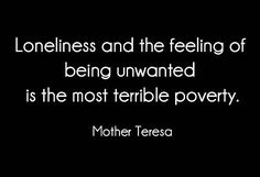 Being Alone, Mother Teresa. Loneliness and the feeling of being unwanted is the most terrible poverty. - Mother Teresa > Loneliness Quotes with Pictures. Sad Quotes, Great Quotes, Quotes To Live By, Life Quotes, Inspirational Quotes, The Words, Loneliness Quotes, It's Over Now, No More Drama