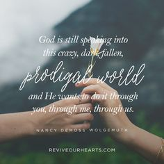 """""""God is still speaking into this crazy, dark, fallen, prodigal world, and He wants to do it through you, through me, through us."""" — Nancy DeMoss Wolgemuth"""