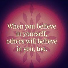 First believe in yourself and others will believe you for sure.
