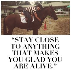 Stay close to anything that makes you glad you are alive.