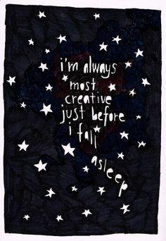 I'm always most creative just before I fall asleep.