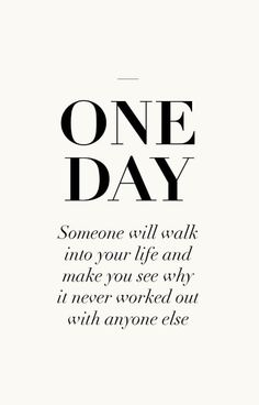 Some day someone will walk into your life and show you why it never worked with anyone else.