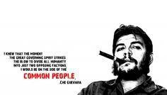 I knew that the moment the great governing spirit strikes the blow to divide all humanity into just two opposing factions, I would be on the side of the common people. -Che Guevara  - http://sensequotes.com/che-guevara-motivational-quotes/