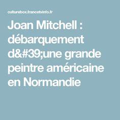 Joan Mitchell : débarquement d'une grande peintre américaine en Normandie