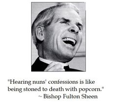 Fulton Sheen on faith - That is hilarious, Fulton Sheen was Terrific and did you know he is the inspiration for Martin & Charlie Sheen's name?  Yep, totally true, T.D.